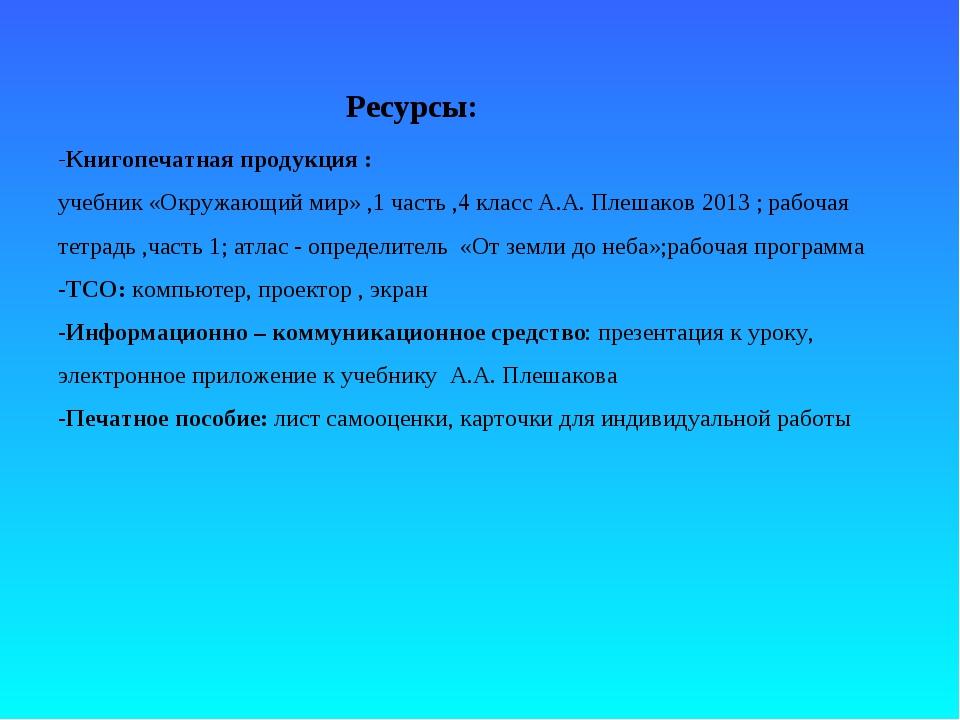 Ресурсы: -Книгопечатная продукция : учебник «Окружающий мир» ,1 часть ,4 к...