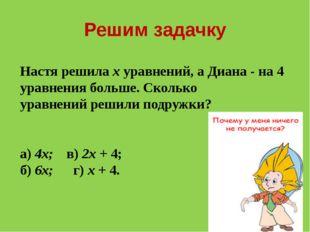 Решим задачку Настя решила х уравнений, а Диана - на 4 уравнения больше. Скол