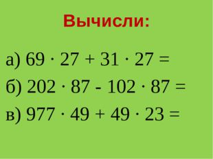 Вычисли: а) 69 · 27 + 31 · 27 = б) 202 · 87 - 102 · 87 = в) 977 · 49 + 49 · 2