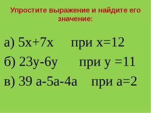 Упростите выражение и найдите его значение: а) 5х+7х при х=12 б) 23у-6у при у