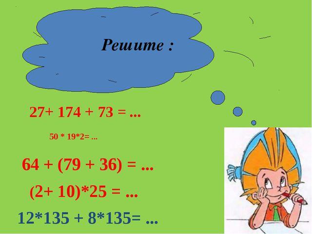 Решите : 27+ 174 + 73 = ... 50 * 19*2= ... 64 + (79 + 36) = ... (2+ 10)*25 =...