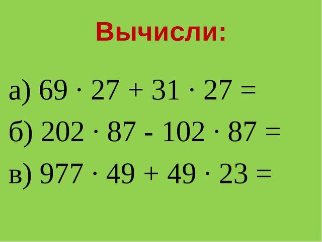 Вычисли: а) 69 · 27 + 31 · 27 = б) 202 · 87 - 102 · 87 = в) 977 · 49 + 49 · 2...