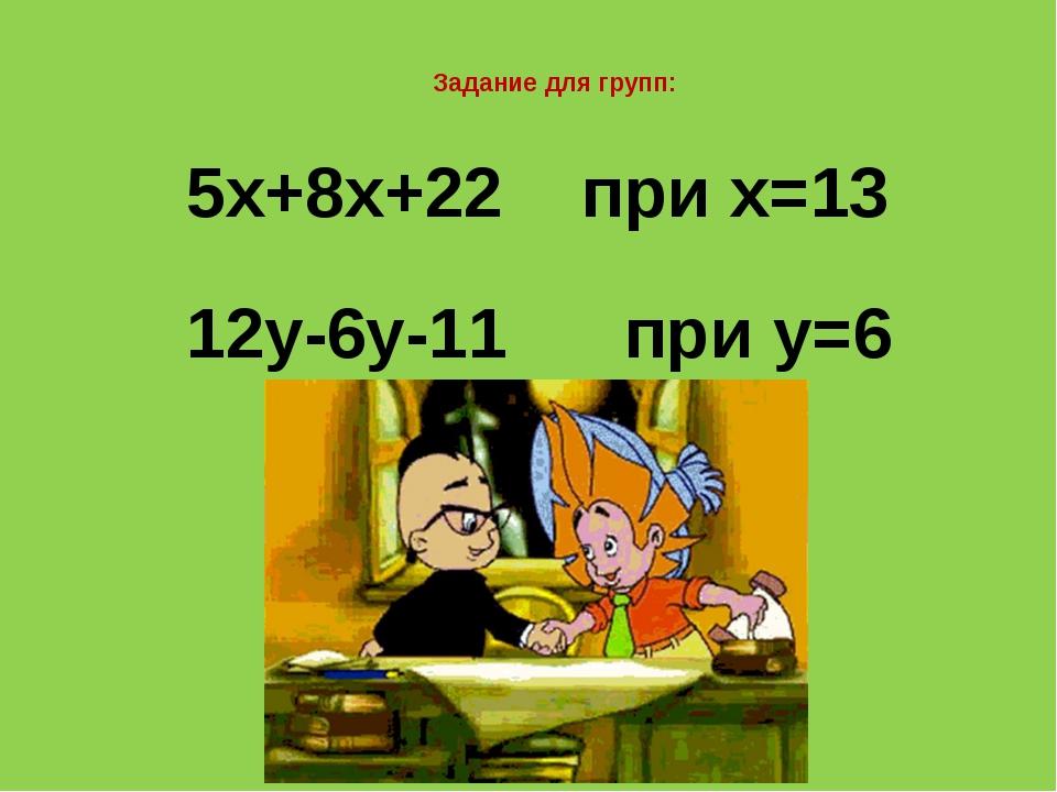 Задание для групп: 5х+8х+22 при х=13 12у-6у-11 при у=6