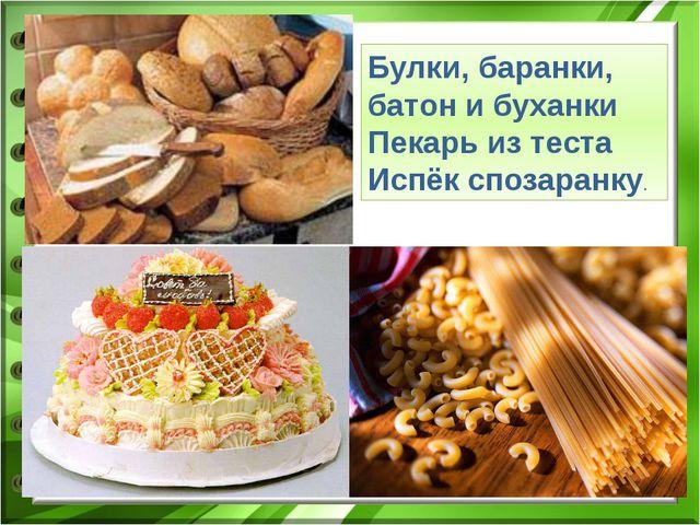 Булки, баранки, батон и буханки Пекарь из теста Испёк спозаранку.