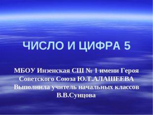 ЧИСЛО И ЦИФРА 5 МБОУ Инзенская СШ № 1 имени Героя Советского Союза Ю.Т.АЛАШЕ