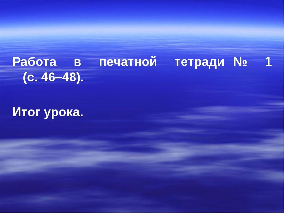 Работа в печатной тетради № 1 (с. 46–48). Итог урока.