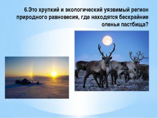 6.Это хрупкий и экологический уязвимый регион природного равновесия, где нахо