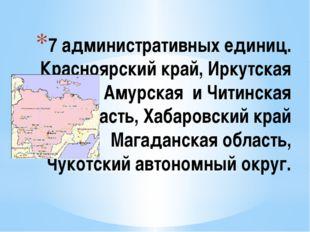7 административных единиц. Красноярский край, Иркутская область, Амурская и Ч