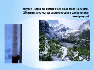 Якутия - одно из самых холодных мест на Земле. 2.Назвать место, где зафиксиро
