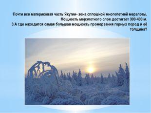 Почти вся материковая часть Якутии- зона сплошной многолетней мерзлоты. Мощно
