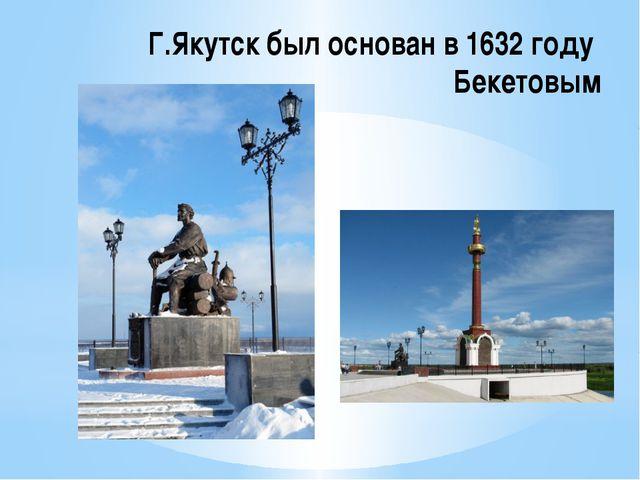 Г.Якутск был основан в 1632 году Бекетовым