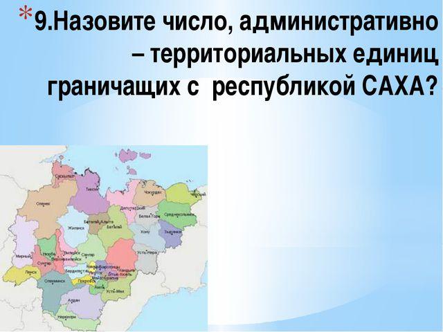 9.Назовите число, административно – территориальных единиц граничащих с респу...