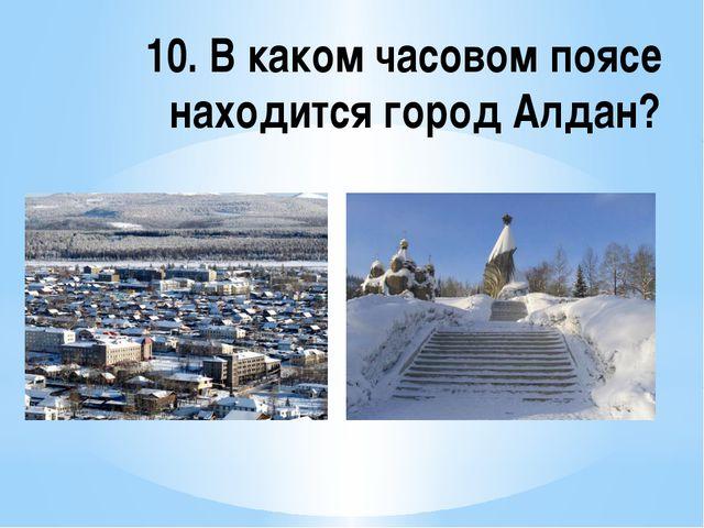 10. В каком часовом поясе находится город Алдан?