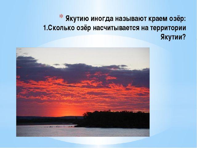 Якутию иногда называют краем озёр: 1.Сколько озёр насчитывается на территории...