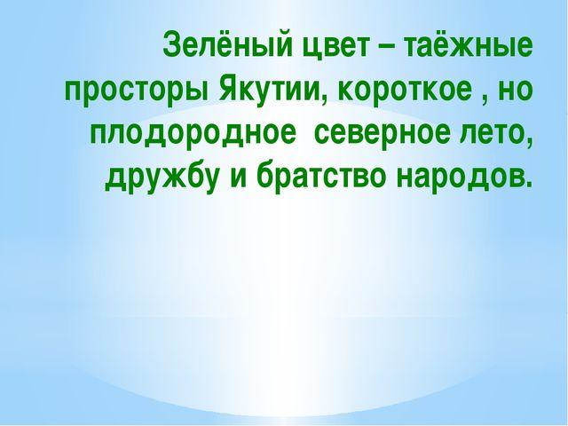 Зелёный цвет – таёжные просторы Якутии, короткое , но плодородное северное ле...