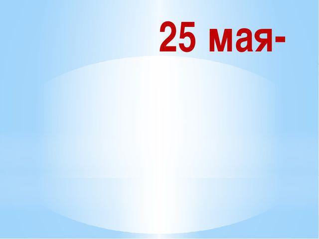 25 мая-