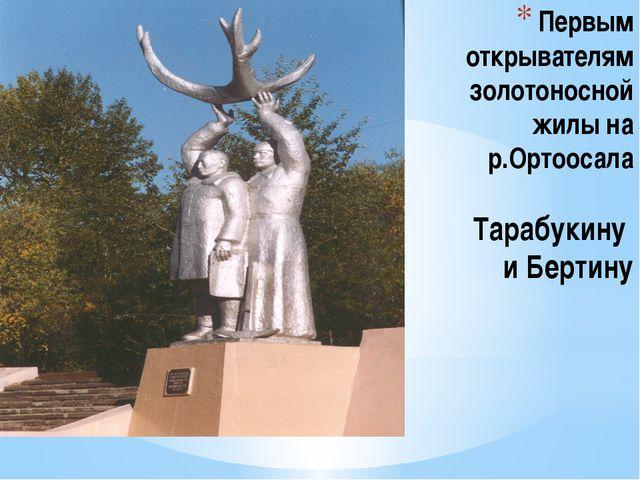 Первым открывателям золотоносной жилы на р.Ортоосала Тарабукину и Бертину
