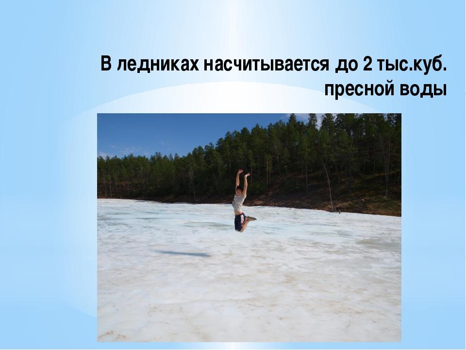В ледниках насчитывается до 2 тыс.куб. пресной воды