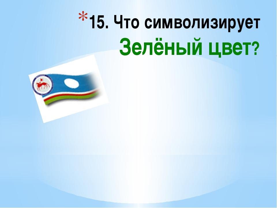 15. Что символизирует Зелёный цвет?