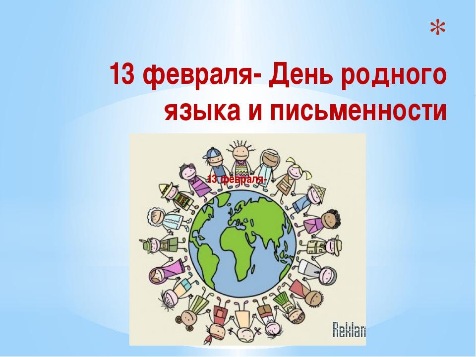 13 февраля- День родного языка и письменности 13 февраля-