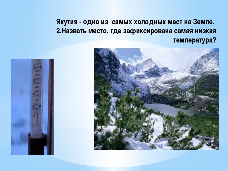 Якутия - одно из самых холодных мест на Земле. 2.Назвать место, где зафиксиро...