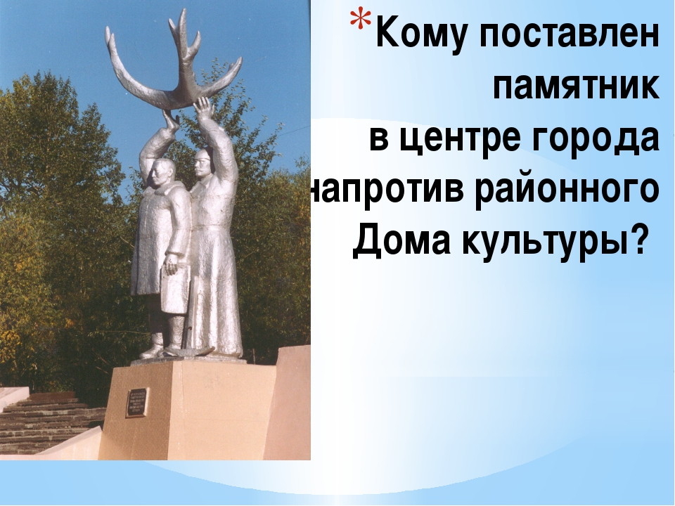 Кому поставлен памятник в центре города напротив районного Дома культуры?