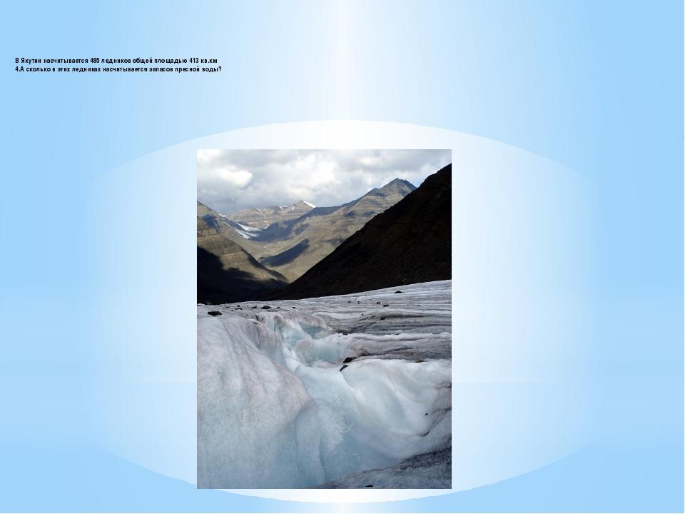 В Якутии насчитывается 485 ледников общей площадью 413 кв.км 4.А сколько в эт...