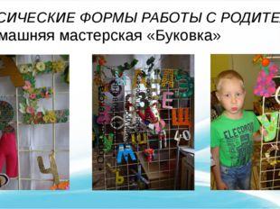 КЛАССИЧЕСКИЕ ФОРМЫ РАБОТЫ С РОДИТЕЛЯМИ домашняя мастерская «Буковка»