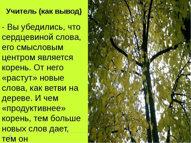 - Вы убедились, что сердцевиной слова, его смысловым центром является корень...