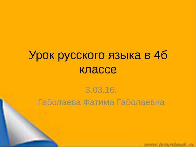 Урок русского языка в 4б классе 3.03.16. Габолаева Фатима Габолаевна