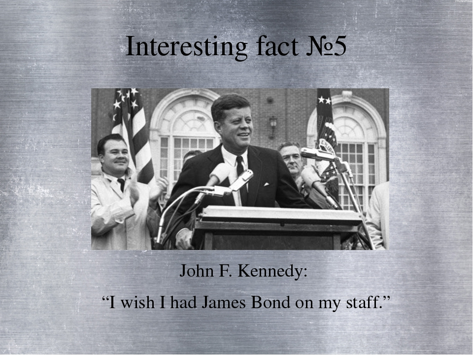 "Interesting fact №5 John F. Kennedy: ""I wish I had James Bond on my staff."""