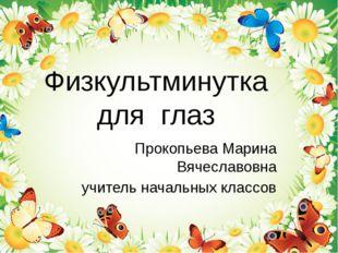 Физкультминутка для глаз Прокопьева Марина Вячеславовна учитель начальных кла