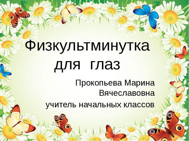 Физкультминутка для глаз Прокопьева Марина Вячеславовна учитель начальных кла...