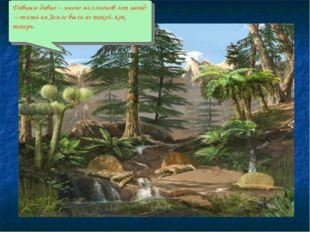 . Давным-давно – много миллионов лет назад – жизнь на Земле была не такой, ка