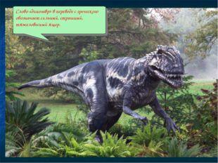 Слово «динозавр» в переводе с греческого обозначает сильный, страшный, тяжело