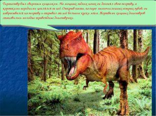 Тиранозавр был свирепым хищником. На мощных задних ногах он догонял свою жер