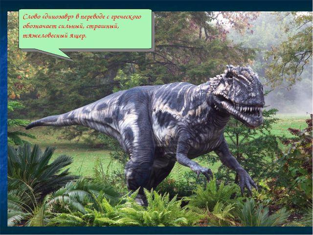 Слово «динозавр» в переводе с греческого обозначает сильный, страшный, тяжело...