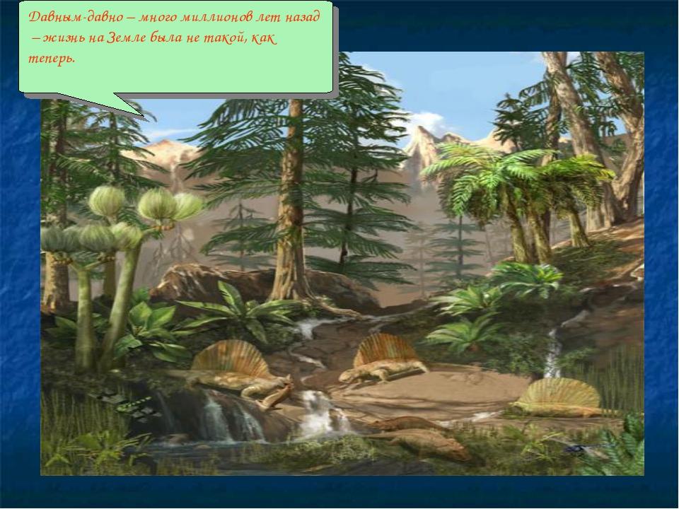 . Давным-давно – много миллионов лет назад – жизнь на Земле была не такой, ка...