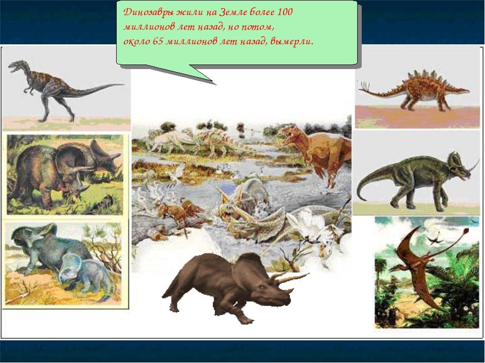 Динозавры жили на Земле более 100 миллионов лет назад, но потом, около 65 мил...