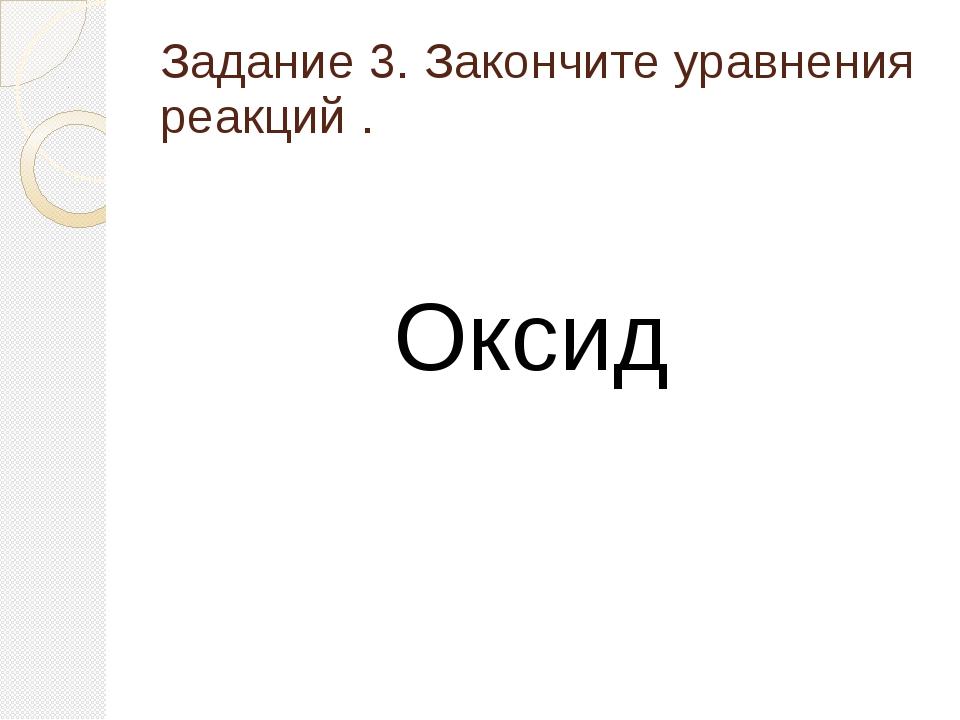 Задание 3. Закончите уравнения реакций . Оксид
