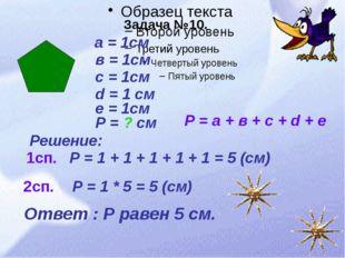 Задача №10. а = 1см в = 1см с = 1см d = 1 см е = 1см Р = ? см Решение: Р = 1