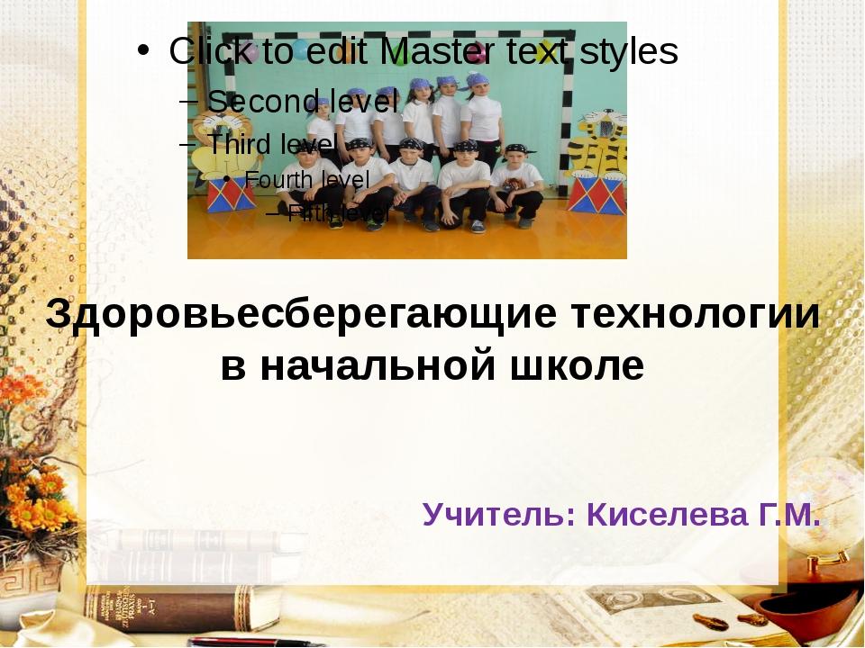 Здоровьесберегающие технологии в начальной школе Учитель: Киселева Г.М.