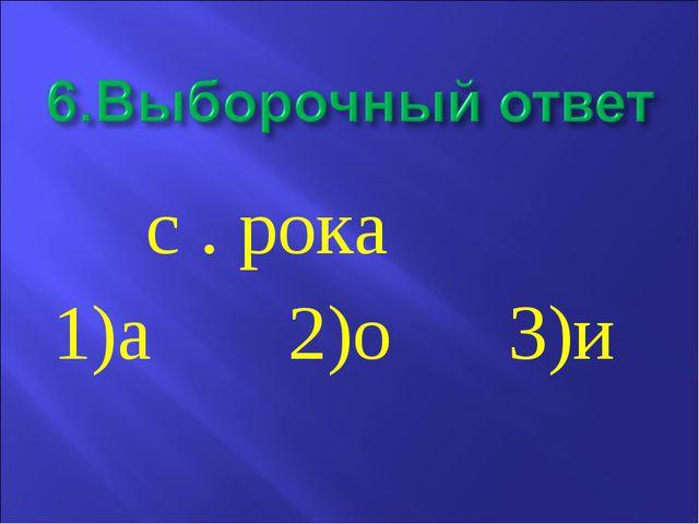с . рока           1)а       2)о      3)и
