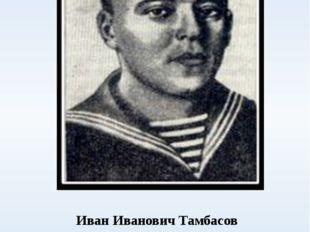 Иван Иванович Тамбасов советский военный моряк, старшина 1 статьи. Проходя