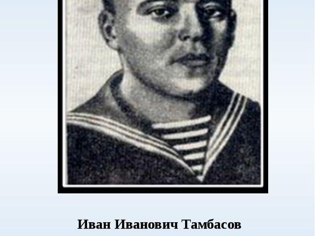 Иван Иванович Тамбасов советский военный моряк, старшина 1 статьи. Проходя...