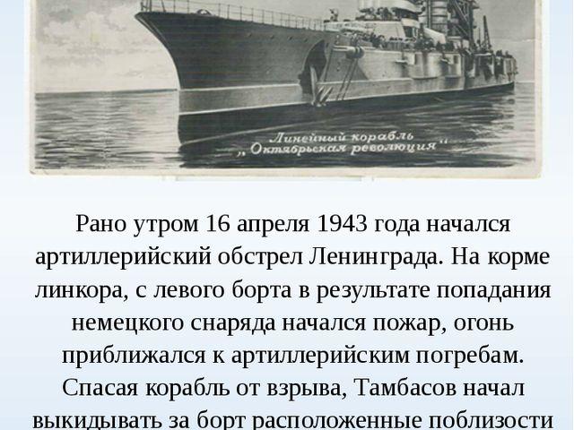 Рано утром 16 апреля 1943 года начался артиллерийский обстрел Ленинграда. На...