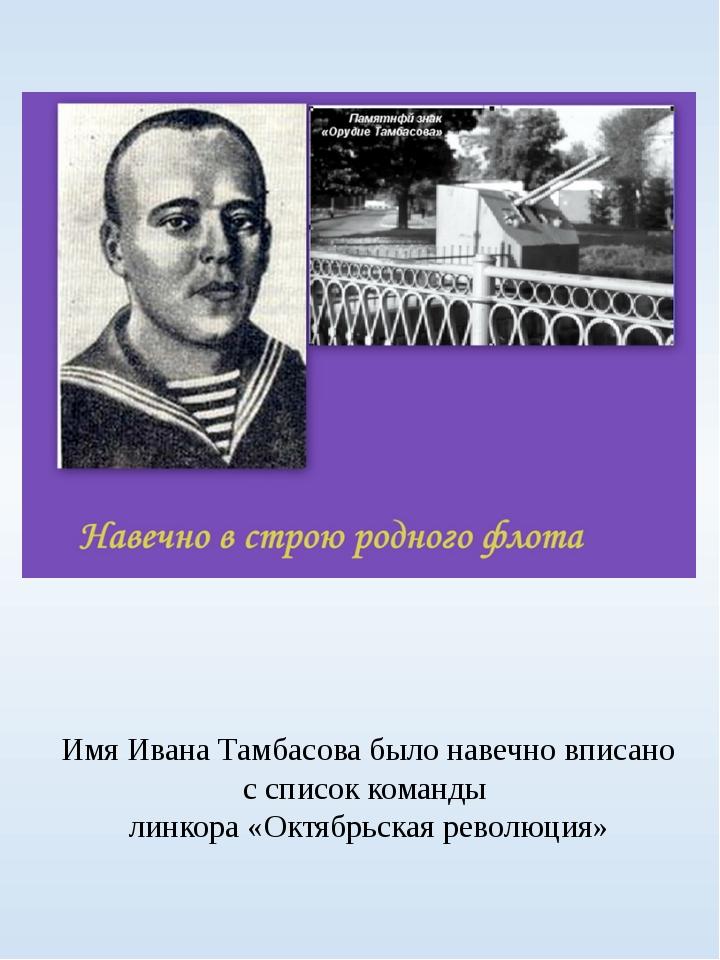 Имя Ивана Тамбасова было навечно вписано с список команды линкора «Октябрьска...