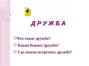 Д Р У Ж Б А Что такое дружба? Какая бывает дружба? Где можно встретить дружбу?