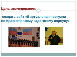 Цель исследования: создать сайт «Виртуальная прогулка по Красноярскому кадетс