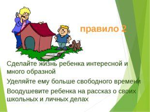 Сделайте жизнь ребенка интересной и много образной Уделяйте ему больше свобод